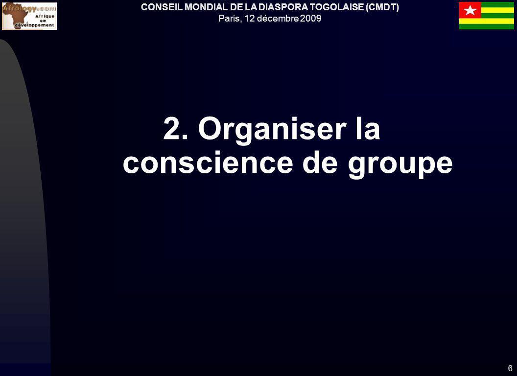 CONSEIL MONDIAL DE LA DIASPORA TOGOLAISE (CMDT) Paris, 12 décembre 2009 2. Organiser la conscience de groupe 6