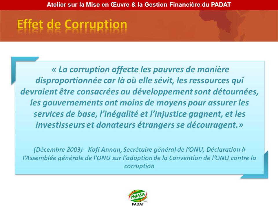 « La corruption affecte les pauvres de manière disproportionnée car là où elle sévit, les ressources qui devraient être consacrées au développement sont détournées, les gouvernements ont moins de moyens pour assurer les services de base, linégalité et linjustice gagnent, et les investisseurs et donateurs étrangers se découragent.» (Décembre 2003) - Kofi Annan, Secrétaire général de lONU, Déclaration à lAssemblée générale de lONU sur ladoption de la Convention de lONU contre la corruption « La corruption affecte les pauvres de manière disproportionnée car là où elle sévit, les ressources qui devraient être consacrées au développement sont détournées, les gouvernements ont moins de moyens pour assurer les services de base, linégalité et linjustice gagnent, et les investisseurs et donateurs étrangers se découragent.» (Décembre 2003) - Kofi Annan, Secrétaire général de lONU, Déclaration à lAssemblée générale de lONU sur ladoption de la Convention de lONU contre la corruption Atelier sur la Mise en Œuvre & la Gestion Financière du PADAT