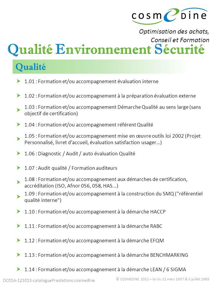 DC01A-121013-cataloguePrestations.cosmedine © COSMEDINE 2012 – loi du 11 mars 1957 & 3 juillet 1985 1.15 : Formation et/ou accompagnement à lEvaluation des risques professionnels / Document unique 1.16 : Formation et/ou accompagnement à lévaluation des risques sécurité pour les usagers 1.17 : Formation et/ou accompagnement à la démarche sécurité 1.18 : Formation et/ou accompagnement à la démarche certification sécurité (OHSAS, BS, ILOSH…) 1.19 : Formation et/ou accompagnement à la maîtrise des impacts environnementaux (déchets dont rejet) 1.20 : Formation et/ou accompagnement à la démarche certification environnementale (ISO 14001) 1.21 : Formation et/ou accompagnement au déploiement démarche Développement Durable Sécurité Environnement Optimisation des achats, Conseil et Formation
