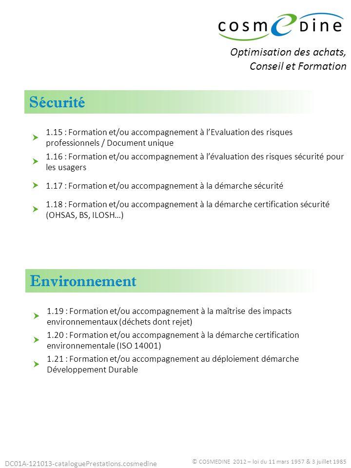 DC01A-121013-cataloguePrestations.cosmedine Organisation © COSMEDINE 2012 – loi du 11 mars 1957 & 3 juillet 1985 2.01 : Formation et/ou accompagnement à la méthodologie et aux outils de l amélioration continue / PDCA - roue de Deming 2.02 : Travail sur les plannings 2.03 : Diagnostic organisationnel (méthode écoute du personnel) 2.04 : Accompagnement aux chantiers de réorganisation 2.05 : Formation et/ou accompagnement à la définition et la mise en place des indicateurs / tableaux de bord 2.06 : Formation et/ou accompagnement à la description, évaluation et maîtrise des processus 2.07 : Formation et/ou accompagnement à la mise en place ou à l optimisation du système documentaire 2.08 : Formation et/ou accompagnement à la Conduite / management de projet 2.09 : Formation et/ou accompagnement à lélaboration / mise à jour du Projet détablissement 2.10 : Formation et/ou accompagnement à la Gestion des risques 2.11 : Formation et/ou accompagnement à la Qualité de l accueil physique / téléphonique Optimisation des achats, Conseil et Formation