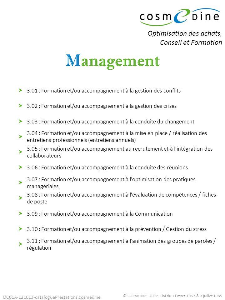 DC01A-121013-cataloguePrestations.cosmedine Stratégie © COSMEDINE 2012 – loi du 11 mars 1957 & 3 juillet 1985 4.01 : Diagnostic des prestations 4.02 : Formation et/ou accompagnement à lélaboration d une politique d établissement 4.03 : Formation et/ou accompagnement à la réflexion / analyse stratégique 4.04 : Formation et/ou accompagnement à la création ou extension d activités (Réponse appels à projet) 4.05 : Formation et/ou accompagnement aux projets de coopération / mutualisation / regroupement Optimisation des achats, Conseil et Formation