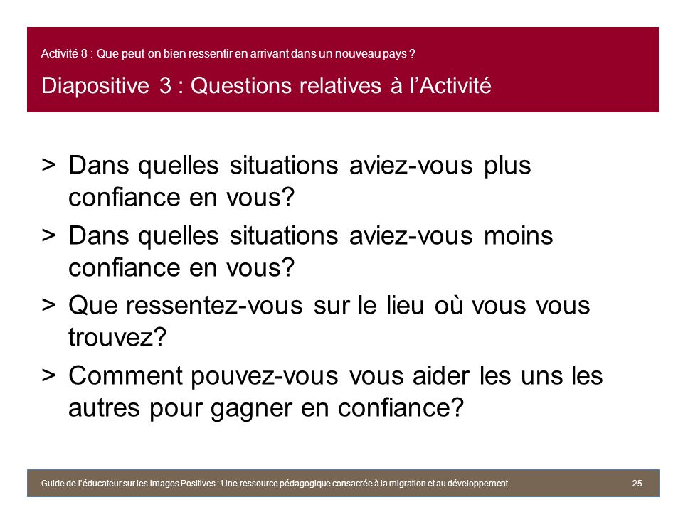 Activité 8 : Que peut-on bien ressentir en arrivant dans un nouveau pays ? Diapositive 3 : Questions relatives à lActivité >Dans quelles situations av