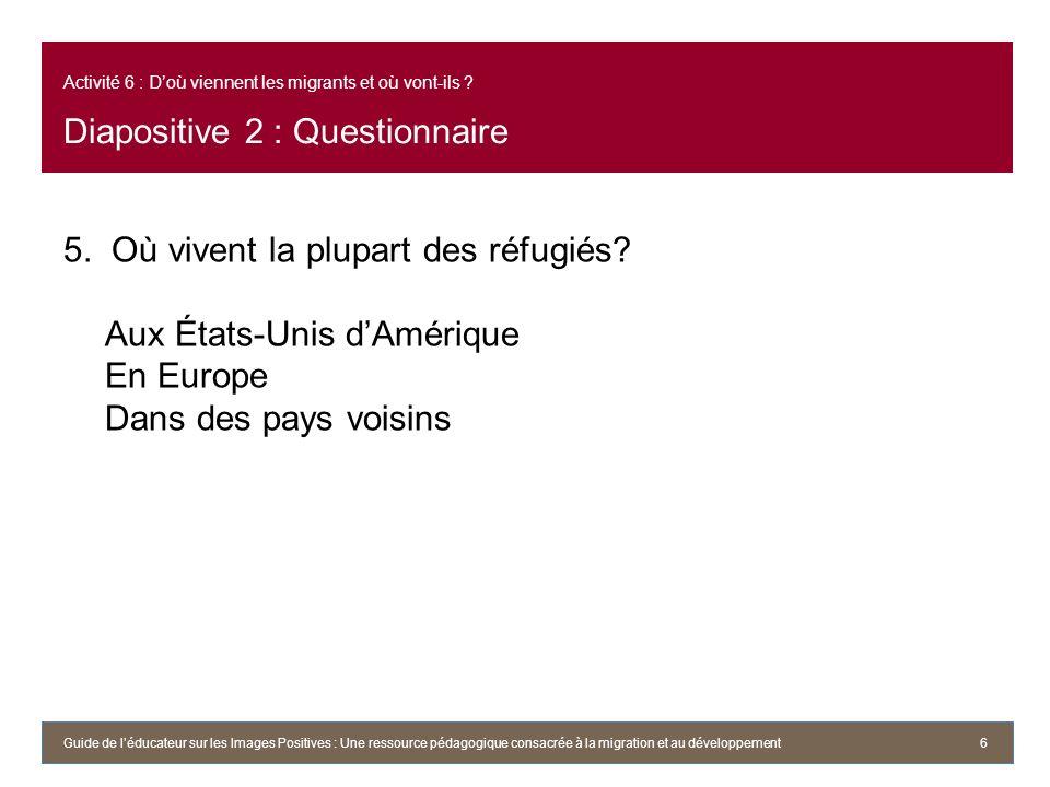 Activité 6 : Doù viennent les migrants et où vont-ils ? Diapositive 2 : Questionnaire 5. Où vivent la plupart des réfugiés? Aux États-Unis dAmérique E