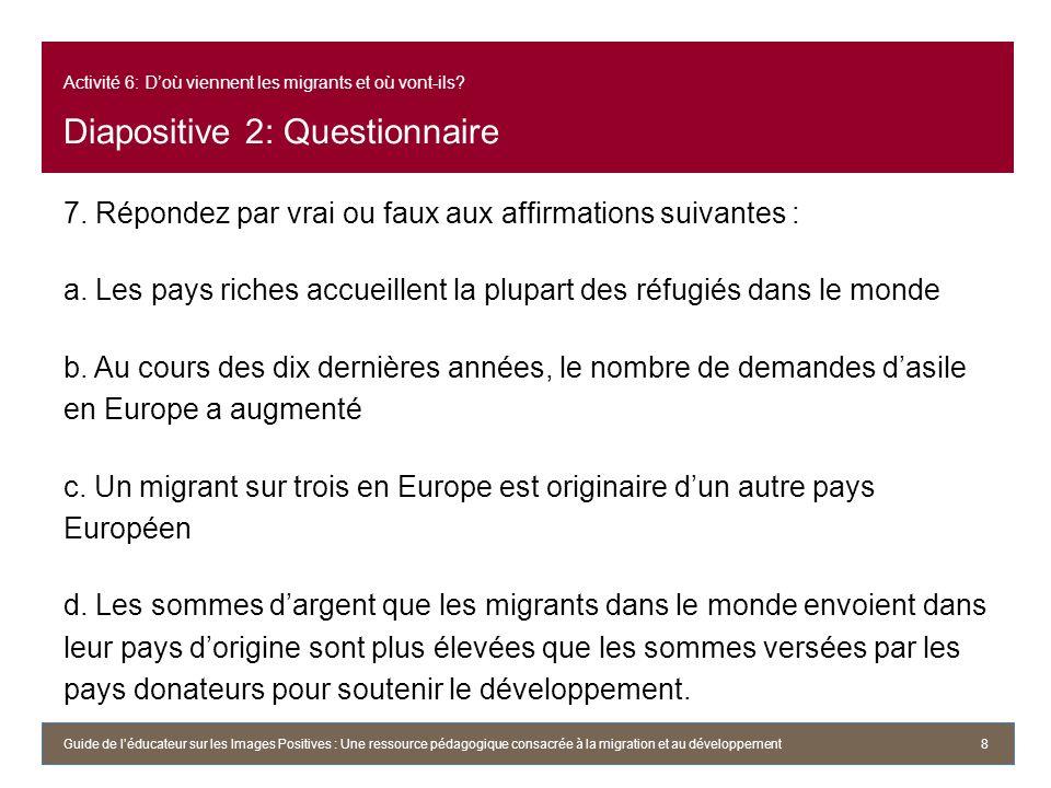 Activité 6: Doù viennent les migrants et où vont-ils? Diapositive 2: Questionnaire 7. Répondez par vrai ou faux aux affirmations suivantes : a. Les pa