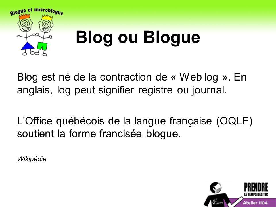 Blog ou Blogue Blog est né de la contraction de « Web log ».