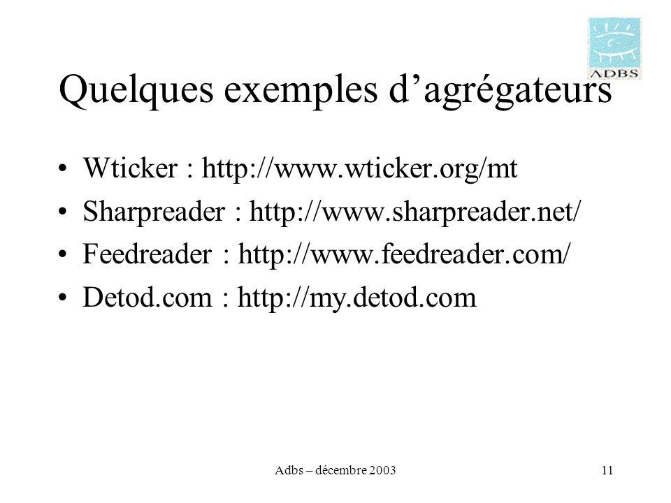 Adbs – décembre 200311 Quelques exemples dagrégateurs Wticker : http://www.wticker.org/mt Sharpreader : http://www.sharpreader.net/ Feedreader : http://www.feedreader.com/ Detod.com : http://my.detod.com