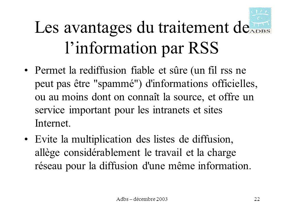 Adbs – décembre 200322 Les avantages du traitement de linformation par RSS Permet la rediffusion fiable et sûre (un fil rss ne peut pas être spammé ) d informations officielles, ou au moins dont on connaît la source, et offre un service important pour les intranets et sites Internet.