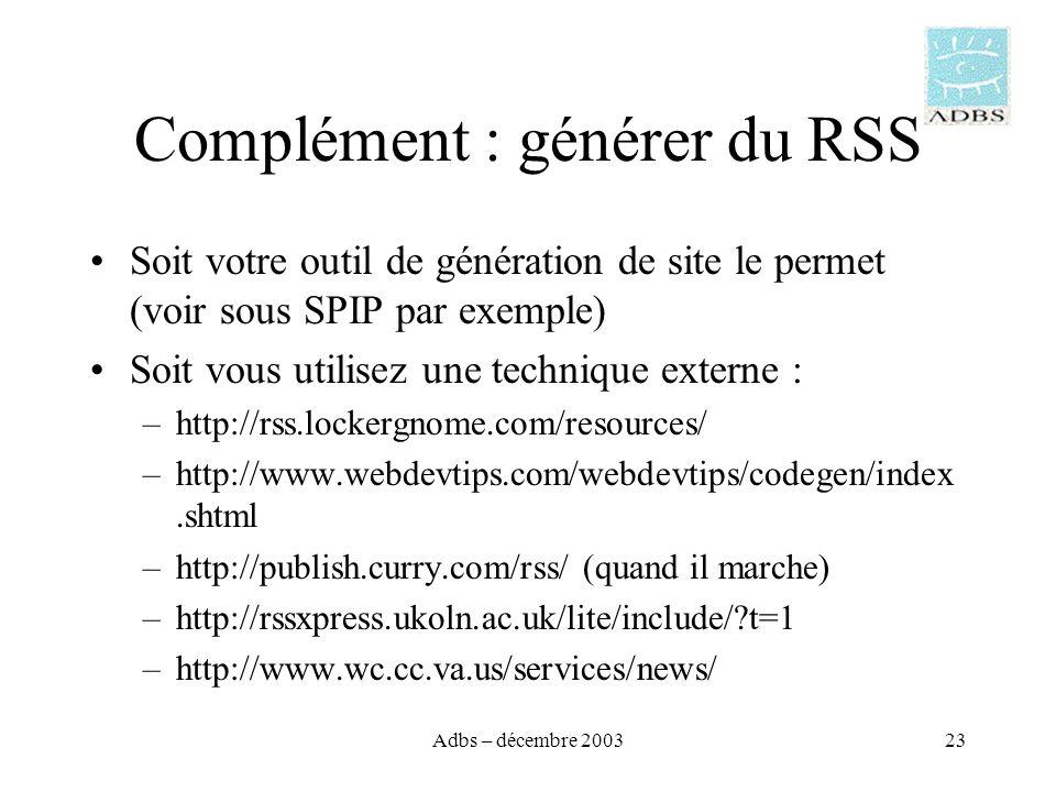 Adbs – décembre 200323 Complément : générer du RSS Soit votre outil de génération de site le permet (voir sous SPIP par exemple) Soit vous utilisez une technique externe : –http://rss.lockergnome.com/resources/ –http://www.webdevtips.com/webdevtips/codegen/index.shtml –http://publish.curry.com/rss/ (quand il marche) –http://rssxpress.ukoln.ac.uk/lite/include/ t=1 –http://www.wc.cc.va.us/services/news/