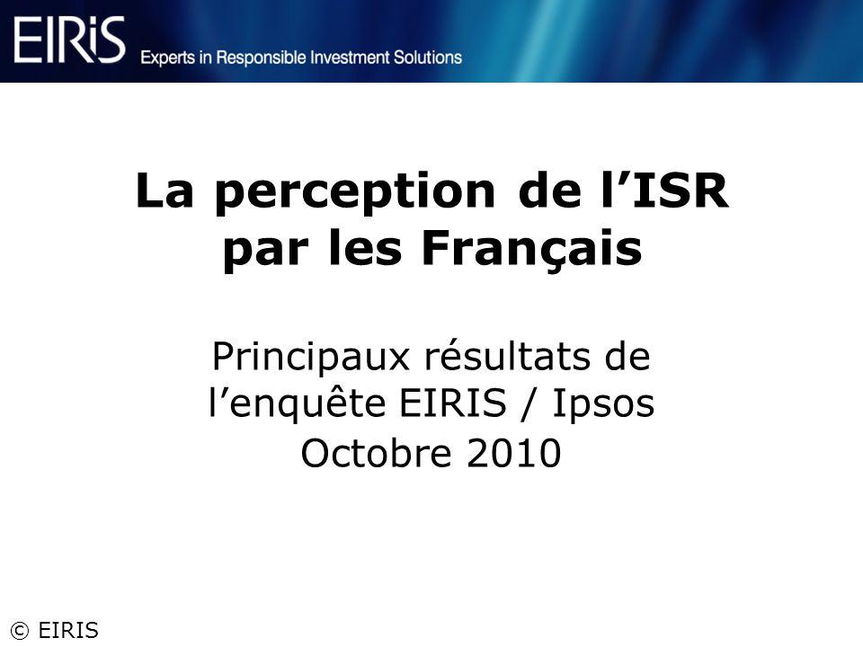 © EIRIS La perception de lISR par les Français Principaux résultats de lenquête EIRIS / Ipsos Octobre 2010