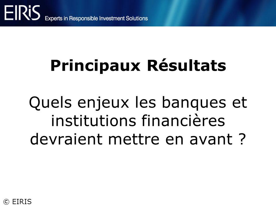 © EIRIS Principaux Résultats Quels enjeux les banques et institutions financières devraient mettre en avant