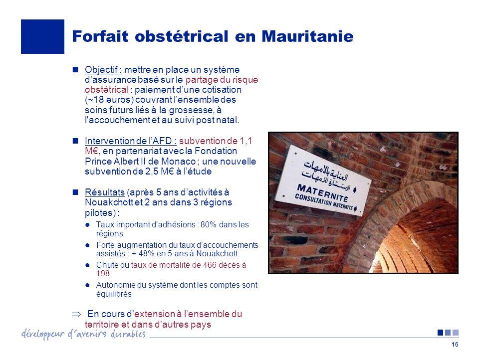 16 Forfait obstétrical en Mauritanie Objectif : mettre en place un système dassurance basé sur le partage du risque obstétrical : paiement dune cotisation (~18 euros) couvrant lensemble des soins futurs liés à la grossesse, à l accouchement et au suivi post natal.