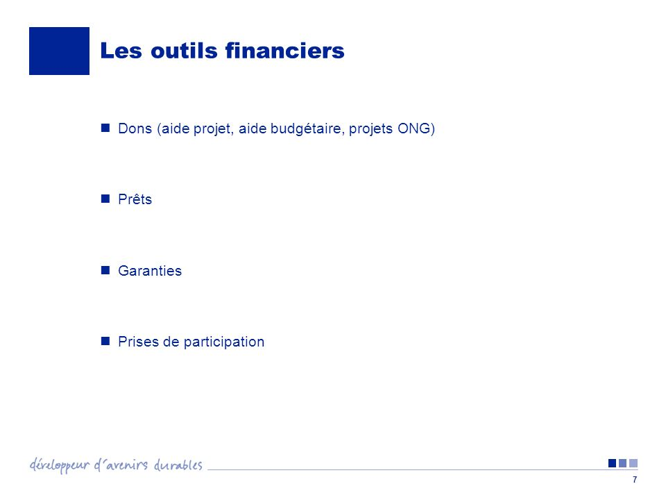7 Les outils financiers Dons (aide projet, aide budgétaire, projets ONG) Prêts Garanties Prises de participation