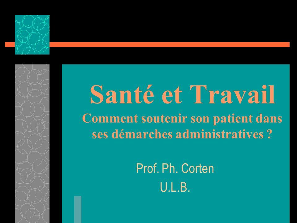 Santé et Travail Comment soutenir son patient dans ses démarches administratives ? Prof. Ph. Corten U.L.B.