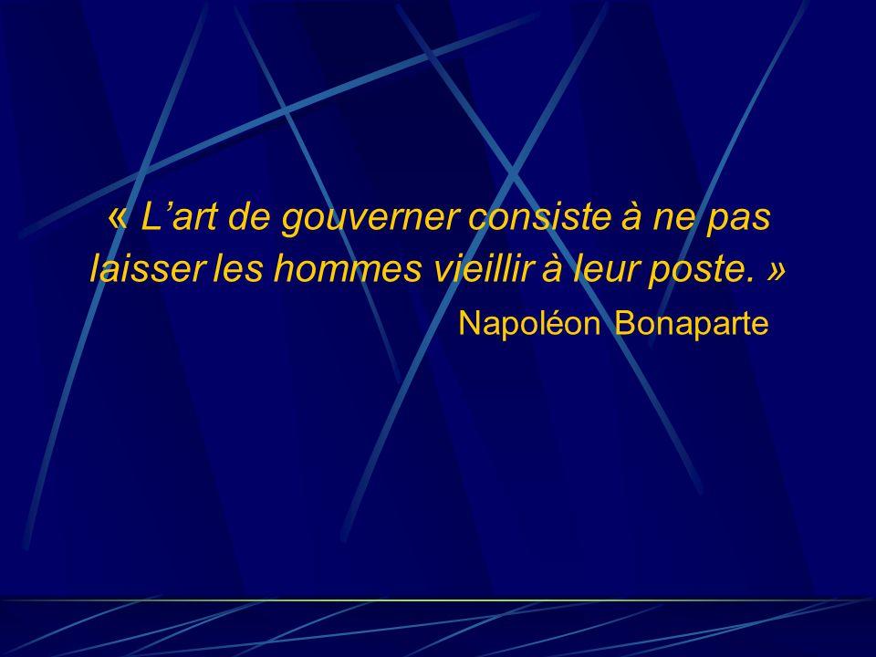 « Lart de gouverner consiste à ne pas laisser les hommes vieillir à leur poste. » Napoléon Bonaparte