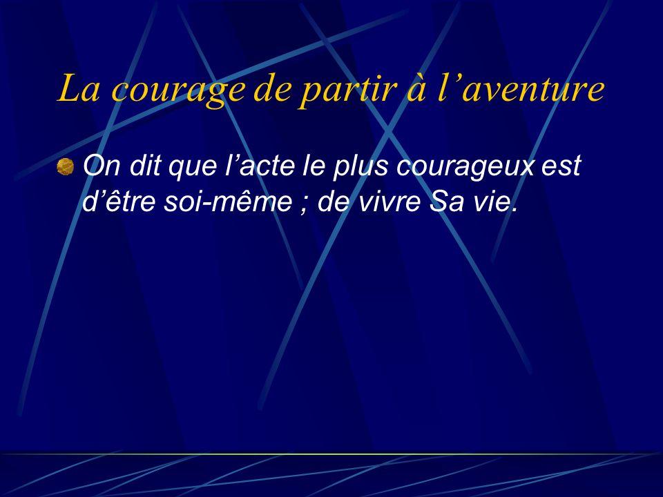 La courage de partir à laventure On dit que lacte le plus courageux est dêtre soi même ; de vivre Sa vie.