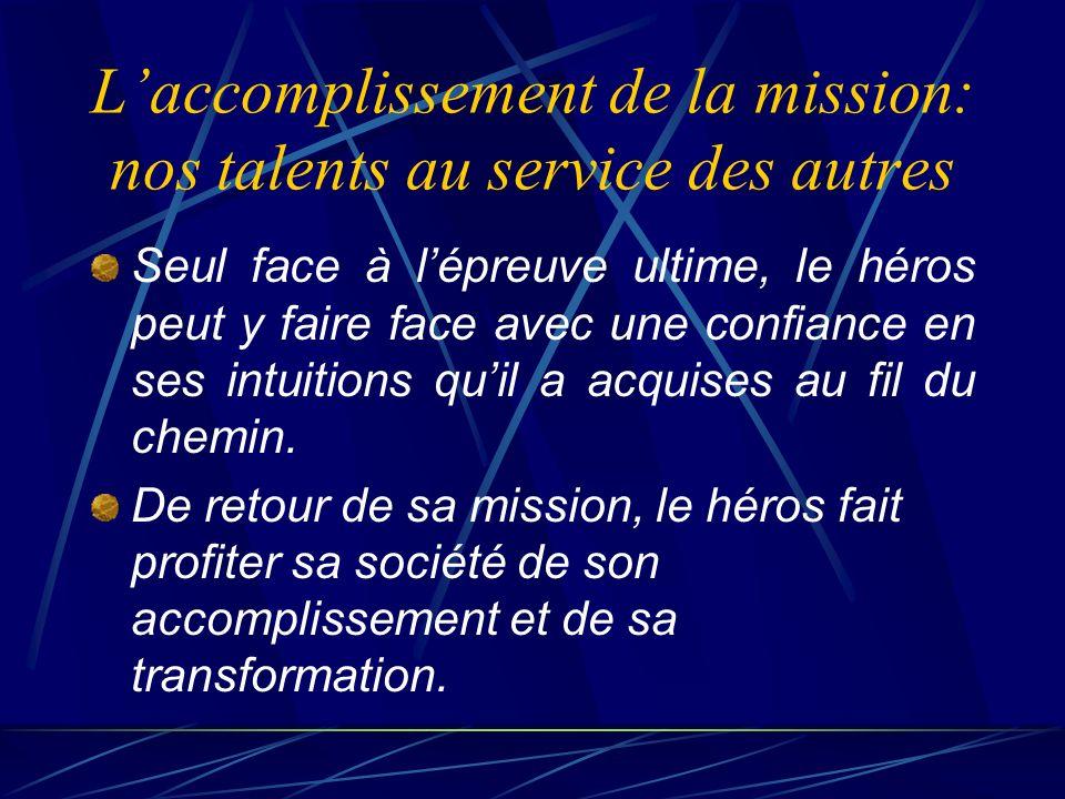 Laccomplissement de la mission: nos talents au service des autres Seul face à lépreuve ultime, le héros peut y faire face avec une confiance en ses intuitions quil a acquises au fil du chemin.