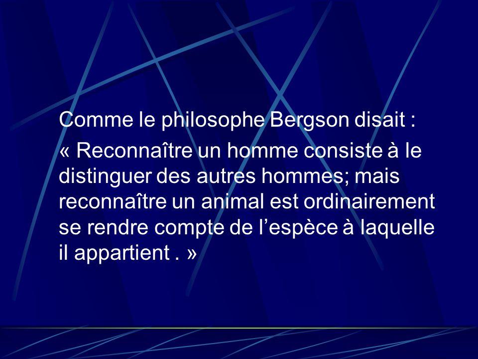 Comme le philosophe Bergson disait : « Reconnaître un homme consiste à le distinguer des autres hommes; mais reconnaître un animal est ordinairement se rendre compte de lespèce à laquelle il appartient.