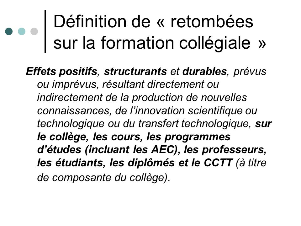 Définition de « retombées sur la formation collégiale » Effets positifs, structurants et durables, prévus ou imprévus, résultant directement ou indire