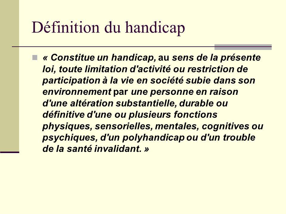 Définition du handicap « Constitue un handicap, au sens de la présente loi, toute limitation d'activité ou restriction de participation à la vie en so