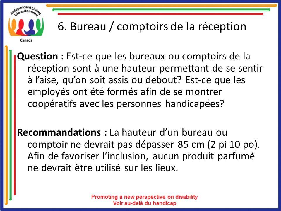 6. Bureau / comptoirs de la réception Question : Est-ce que les bureaux ou comptoirs de la réception sont à une hauteur permettant de se sentir à lais