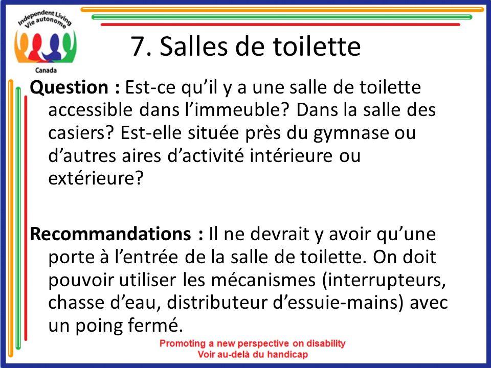 7. Salles de toilette Question : Est-ce quil y a une salle de toilette accessible dans limmeuble? Dans la salle des casiers? Est-elle située près du g