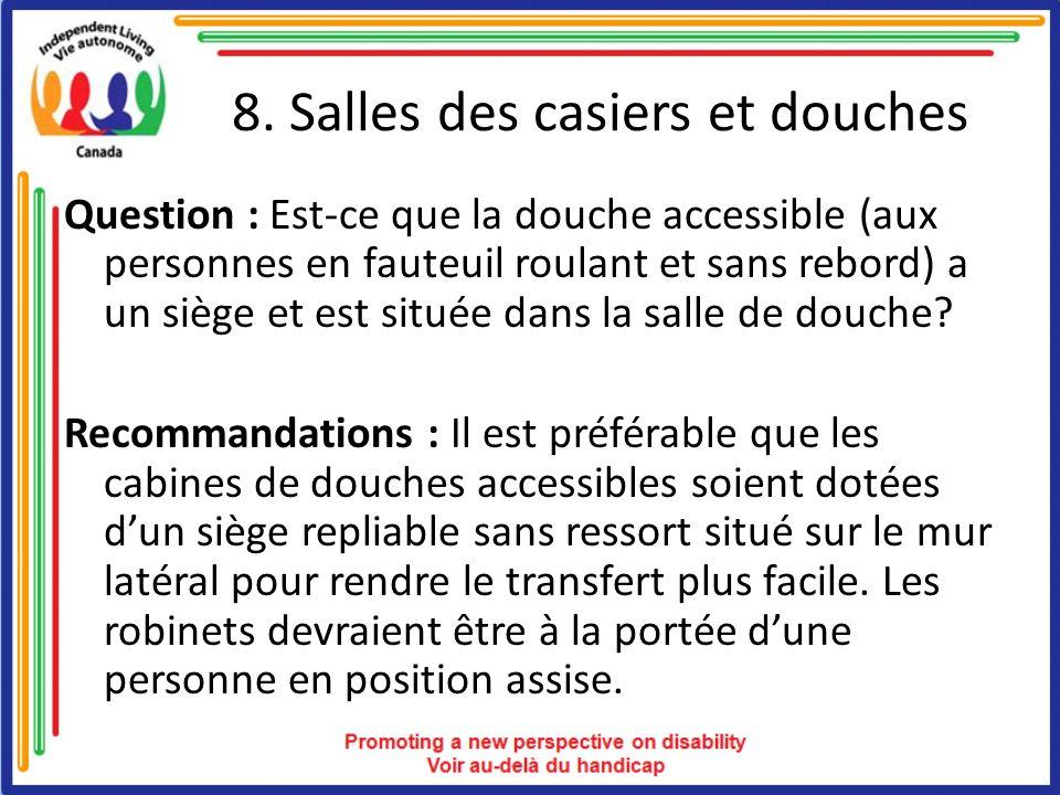 8. Salles des casiers et douches Question : Est-ce que la douche accessible (aux personnes en fauteuil roulant et sans rebord) a un siège et est situé