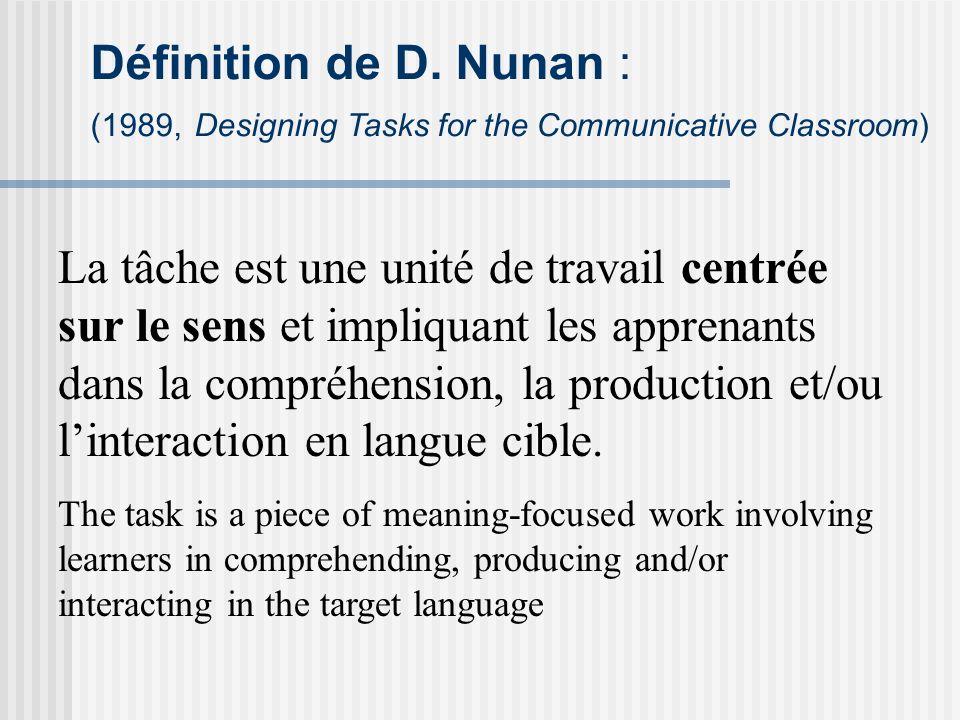 Définition de D. Nunan : (1989, Designing Tasks for the Communicative Classroom) La tâche est une unité de travail centrée sur le sens et impliquant l
