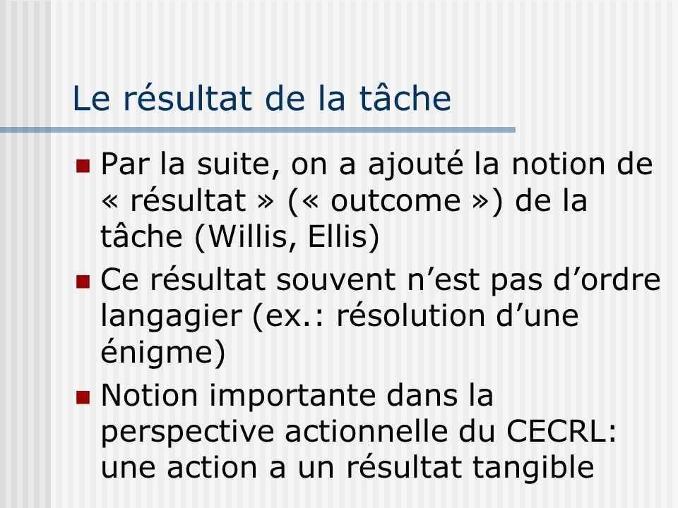Le résultat de la tâche Par la suite, on a ajouté la notion de « résultat » (« outcome ») de la tâche (Willis, Ellis) Ce résultat souvent nest pas dor