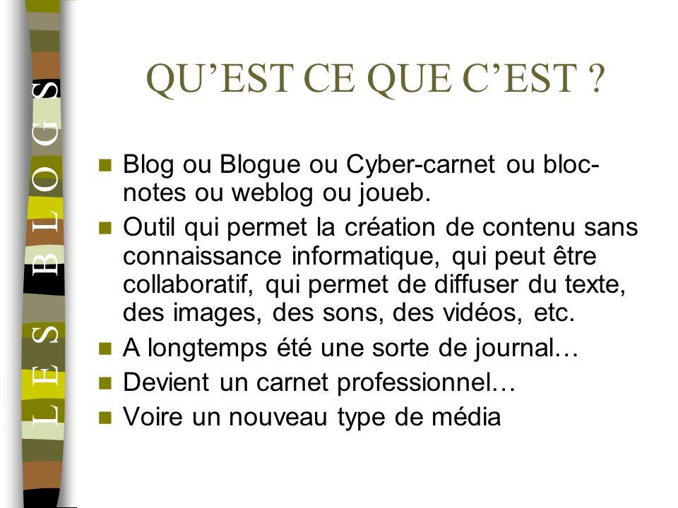 QUEST CE QUE CEST ? L E S B L O G S Blog ou Blogue ou Cyber-carnet ou bloc- notes ou weblog ou joueb. Outil qui permet la création de contenu sans con