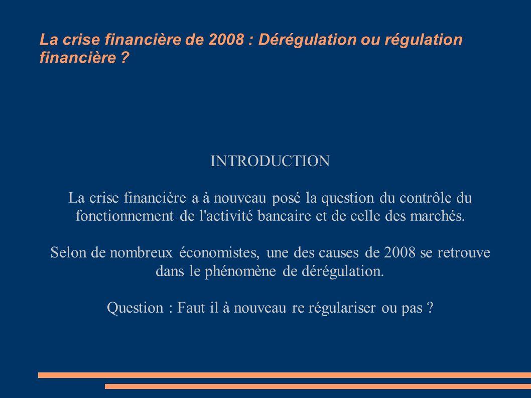La crise financière de 2008 : Dérégulation ou régulation financière ? INTRODUCTION La crise financière a à nouveau posé la question du contrôle du fon