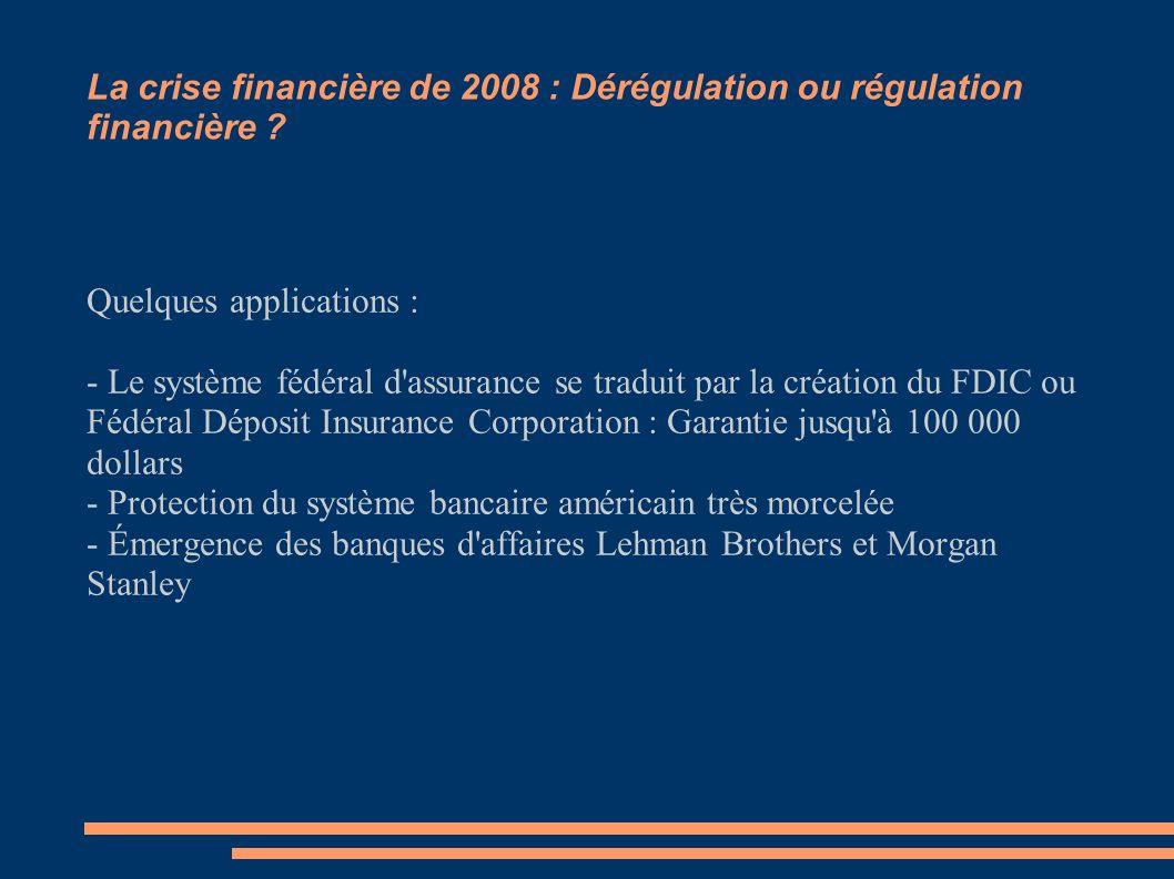 La crise financière de 2008 : Dérégulation ou régulation financière ? Quelques applications : - Le système fédéral d'assurance se traduit par la créat