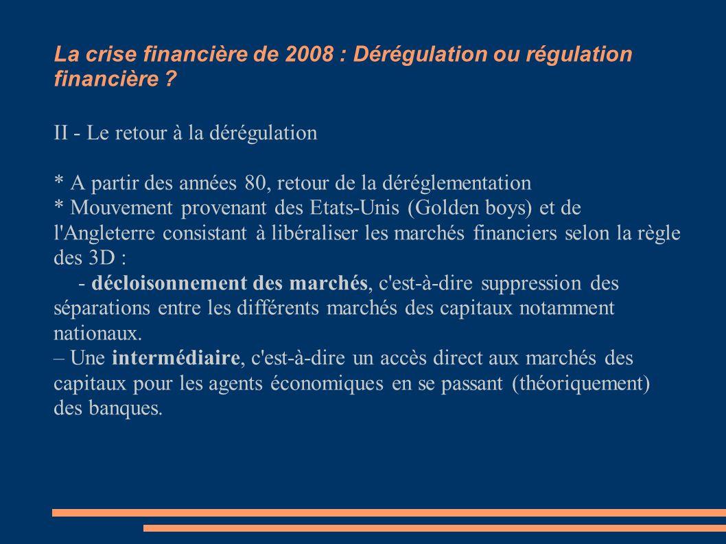 La crise financière de 2008 : Dérégulation ou régulation financière ? II - Le retour à la dérégulation * A partir des années 80, retour de la déréglem