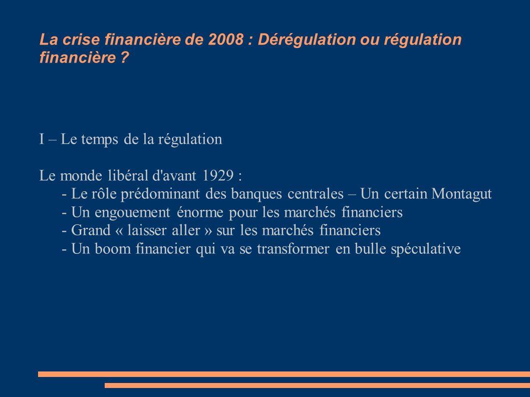 La crise financière de 2008 : Dérégulation ou régulation financière ? I – Le temps de la régulation Le monde libéral d'avant 1929 : - Le rôle prédomin