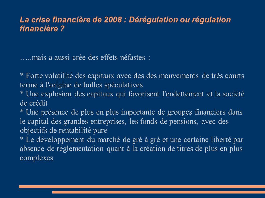 La crise financière de 2008 : Dérégulation ou régulation financière ? …..mais a aussi crée des effets néfastes : * Forte volatilité des capitaux avec