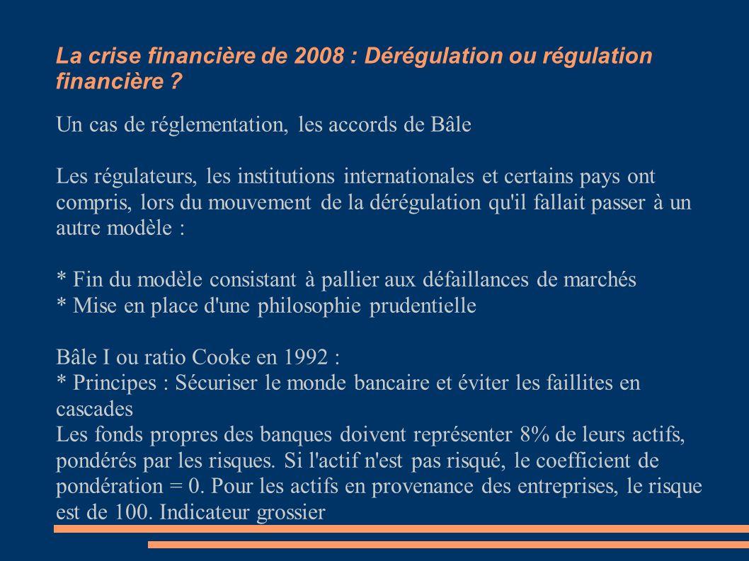 La crise financière de 2008 : Dérégulation ou régulation financière ? Un cas de réglementation, les accords de Bâle Les régulateurs, les institutions