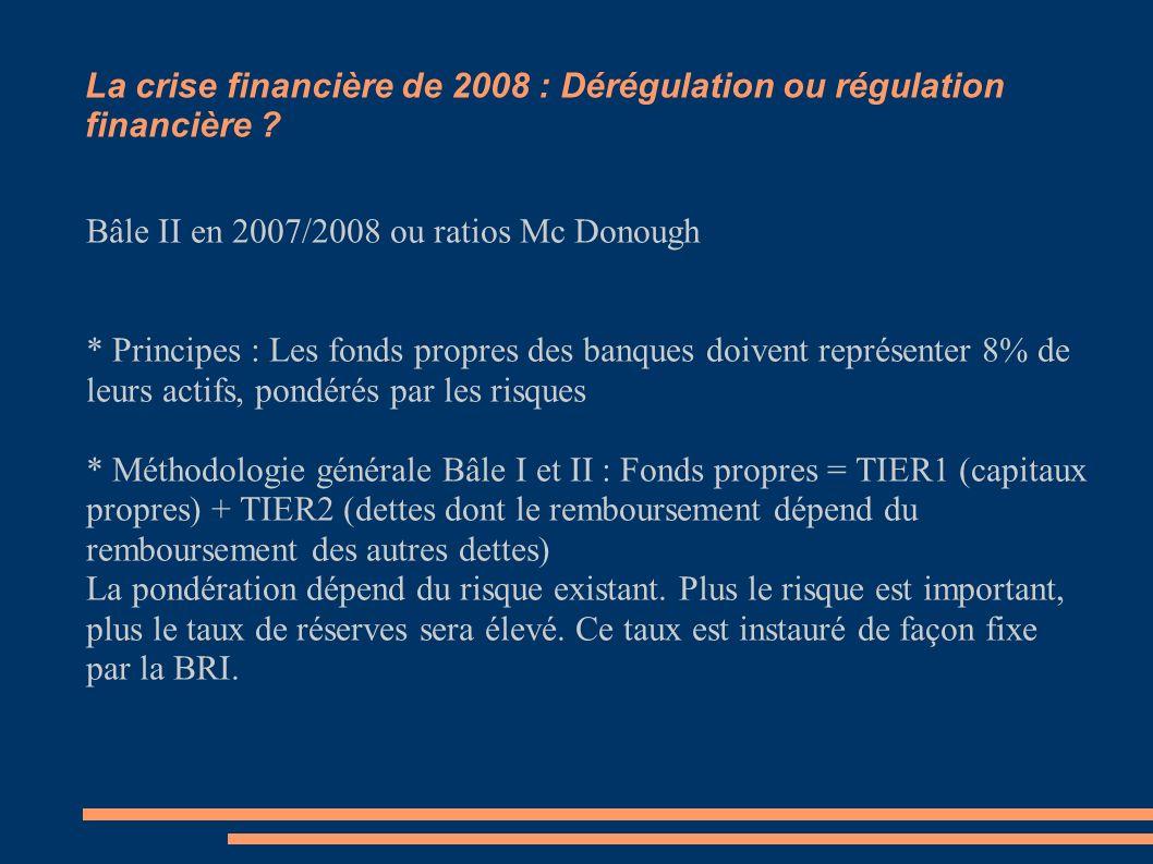 La crise financière de 2008 : Dérégulation ou régulation financière ? Bâle II en 2007/2008 ou ratios Mc Donough * Principes : Les fonds propres des ba
