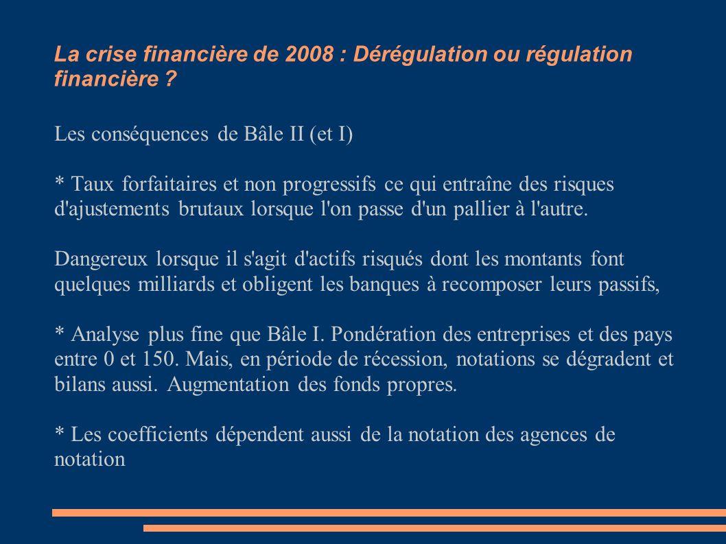 La crise financière de 2008 : Dérégulation ou régulation financière ? Les conséquences et limites de Bâle II Les conséquences de Bâle II (et I) * Taux