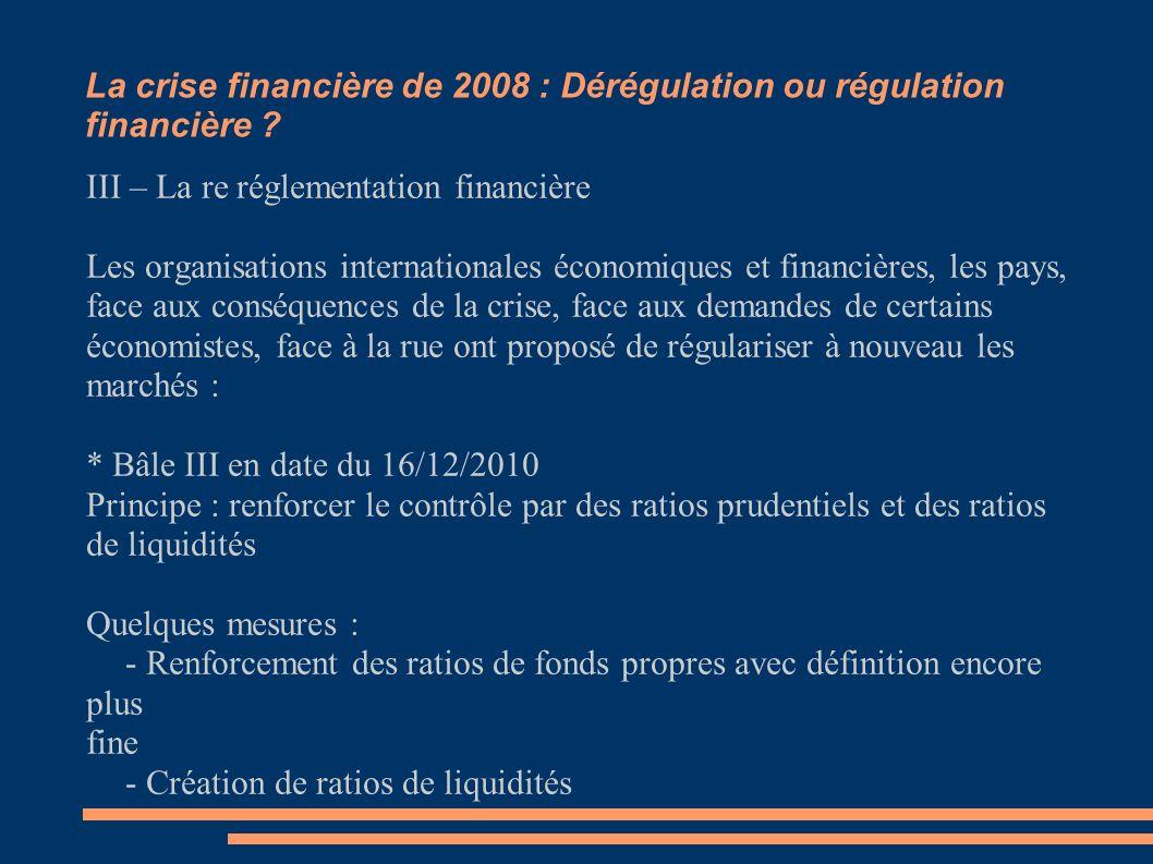 La crise financière de 2008 : Dérégulation ou régulation financière ? Doit on re reégulariser aujourd'hui ? III – La re réglementation financière Les