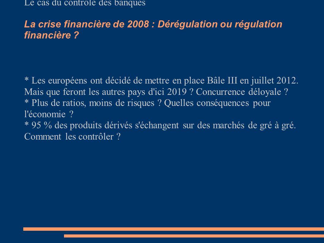 La crise financière de 2008 : Dérégulation ou régulation financière ? Le cas du contrôle des banques * Les européens ont décidé de mettre en place Bâl