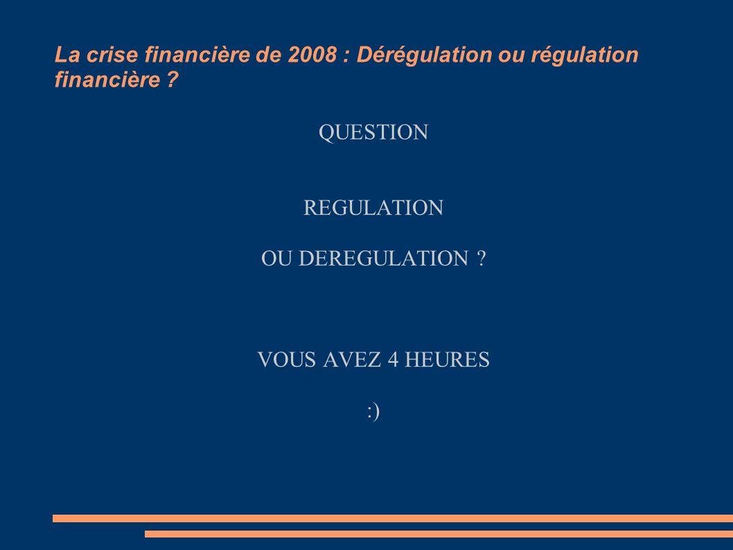 La crise financière de 2008 : Dérégulation ou régulation financière ? QUESTION REGULATION OU DEREGULATION ? VOUS AVEZ 4 HEURES :)