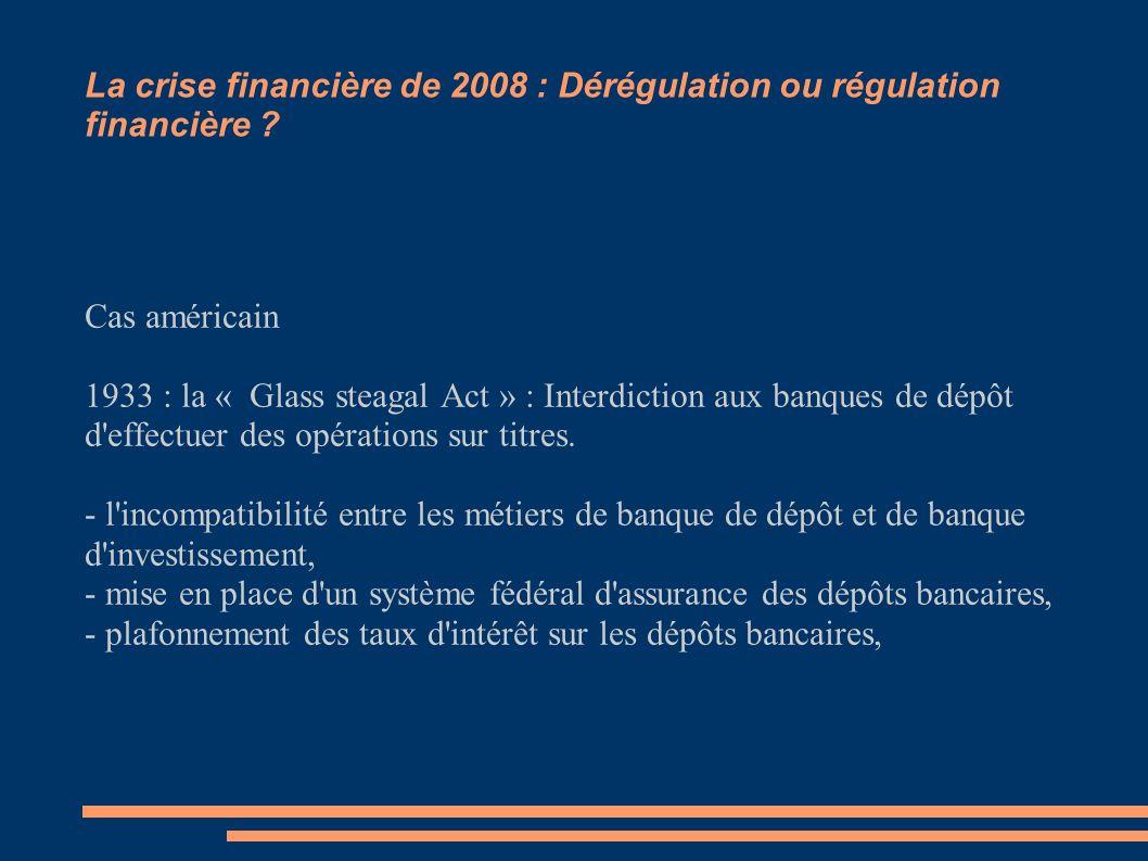 La crise financière de 2008 : Dérégulation ou régulation financière ? Cas américain 1933 : la « Glass steagal Act » : Interdiction aux banques de dépô