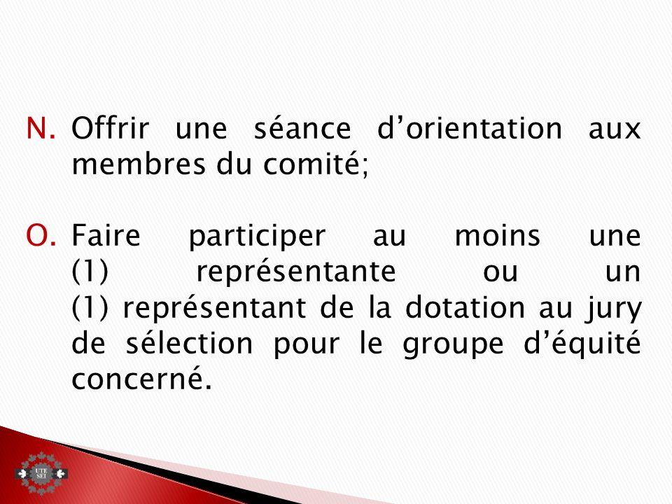 N.Offrir une séance dorientation aux membres du comité; O.Faire participer au moins une (1) représentante ou un (1) représentant de la dotation au jury de sélection pour le groupe déquité concerné.