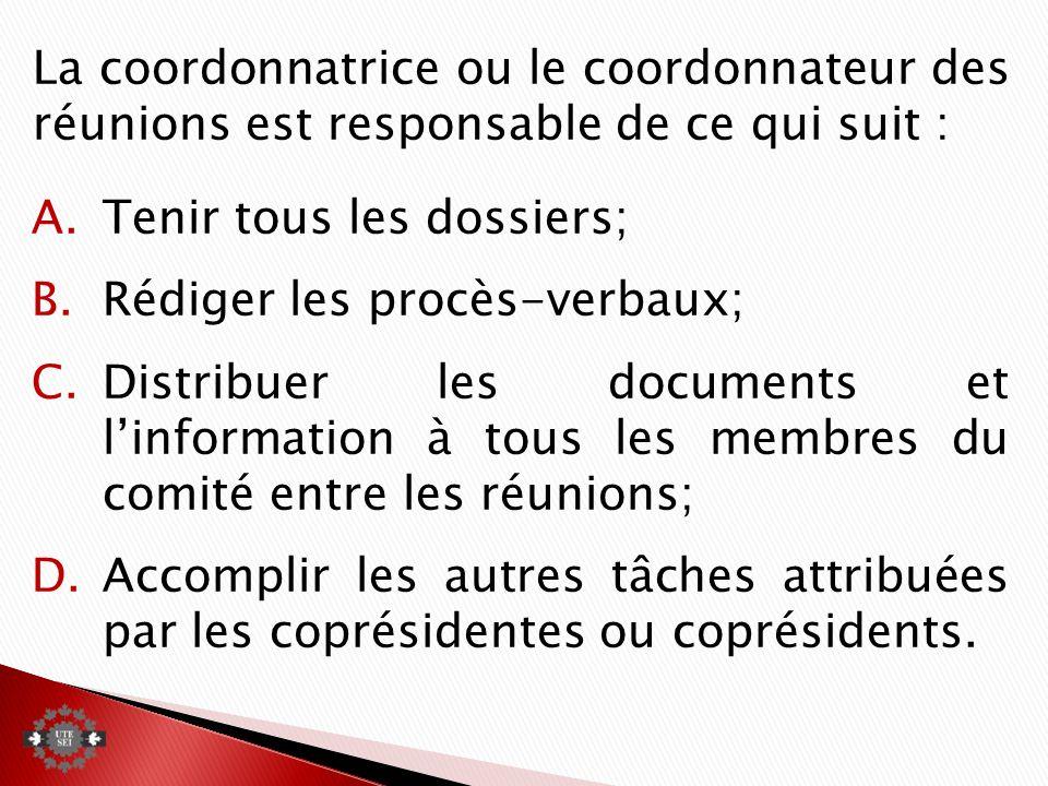 La coordonnatrice ou le coordonnateur des réunions est responsable de ce qui suit : A.Tenir tous les dossiers; B.Rédiger les procès-verbaux; C.Distribuer les documents et linformation à tous les membres du comité entre les réunions; D.Accomplir les autres tâches attribuées par les coprésidentes ou coprésidents.