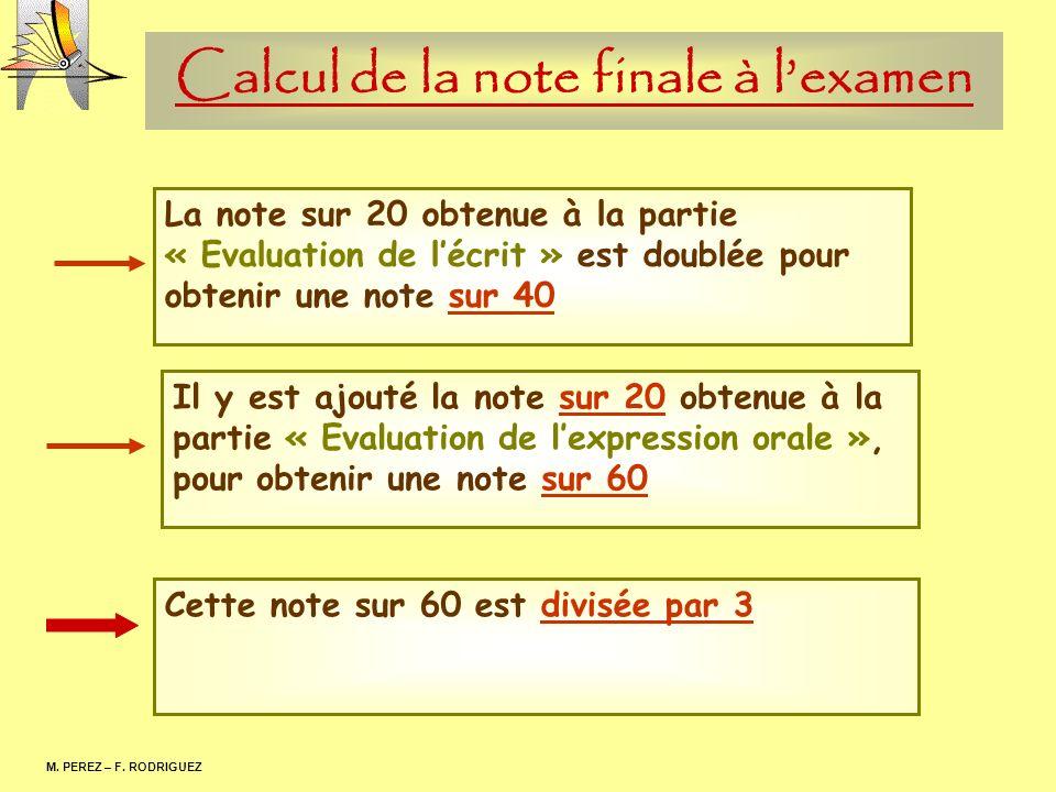 Calcul de la note finale à lexamen M. PEREZ – F. RODRIGUEZ La note sur 20 obtenue à la partie « Evaluation de lécrit » est doublée pour obtenir une no
