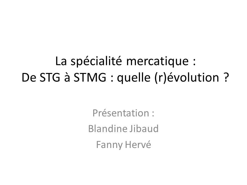 La spécialité mercatique : De STG à STMG : quelle (r)évolution ? Présentation : Blandine Jibaud Fanny Hervé