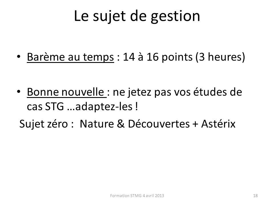 Le sujet de gestion Barème au temps : 14 à 16 points (3 heures) Bonne nouvelle : ne jetez pas vos études de cas STG …adaptez-les ! Sujet zéro : Nature