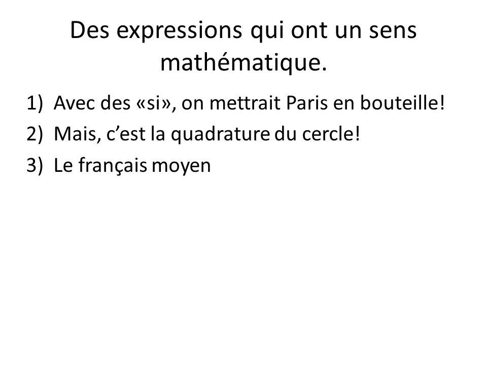 Des expressions qui ont un sens mathématique. 1)Avec des «si», on mettrait Paris en bouteille! 2)Mais, cest la quadrature du cercle! 3)Le français moy