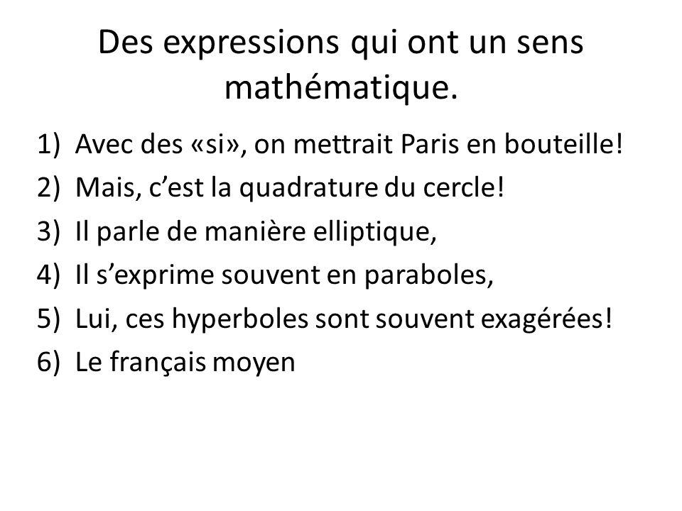 Des expressions qui ont un sens mathématique. 1)Avec des «si», on mettrait Paris en bouteille! 2)Mais, cest la quadrature du cercle! 3)Il parle de man