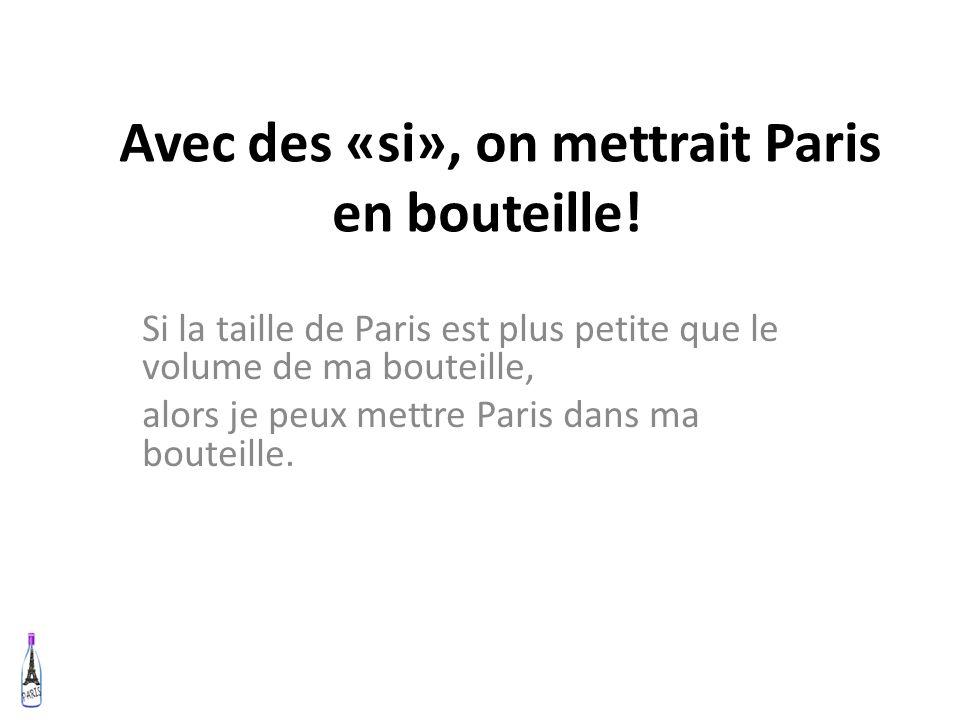 Avec des «si», on mettrait Paris en bouteille! Si la taille de Paris est plus petite que le volume de ma bouteille, alors je peux mettre Paris dans ma