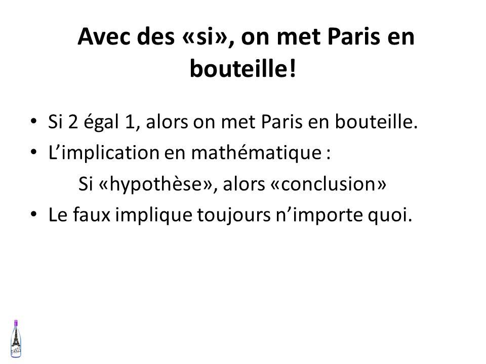 Avec des «si», on met Paris en bouteille! Si 2 égal 1, alors on met Paris en bouteille. Limplication en mathématique : Si «hypothèse», alors «conclusi